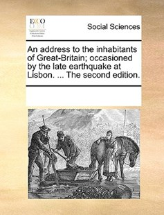 An address to the inhabitants of Great-Britain; occasioned by the late earthquake at Lisbon. ... The second edition. by See Notes Multiple Contributors (9781170217825) - PaperBack - Social Sciences Sociology