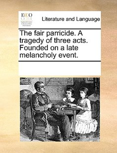 The fair parricide. A tragedy of three acts. Founded on a late melancholy event. by See Notes Multiple Contributors (9781170218211) - PaperBack - Reference