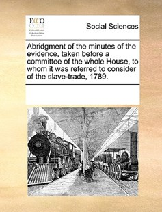 Abridgment of the minutes of the evidence, taken before a committee of the whole House, to whom it was referred to consider of the slave-trade, 1789. by See Notes Multiple Contributors (9781170218372) - PaperBack - Social Sciences Sociology