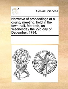 Narrative of proceedings at a county meeting, held in the town-hall, Morpeth, on Wednesday the 22d day of December, 1784. by See Notes Multiple Contributors (9781170219263) - PaperBack - Social Sciences Sociology
