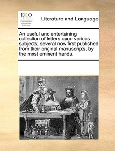 An useful and entertaining collection of letters upon various subjects; several now first published from their original manuscripts, by the most eminent hands. by See Notes Multiple Contributors (9781170219720) - PaperBack - Reference