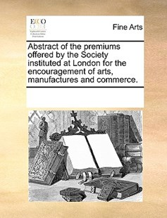 Abstract of the premiums offered by the Society instituted at London for the encouragement of arts, manufactures and commerce. by See Notes Multiple Contributors (9781170220078) - PaperBack - Art & Architecture Art History