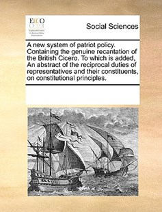 A new system of patriot policy. Containing the genuine recantation of the British Cicero. To which is added, An abstract of the reciprocal duties of representatives and their constituents, on constitutional principles. by See Notes Multiple Contributors (9781170220627) - PaperBack - Social Sciences Sociology