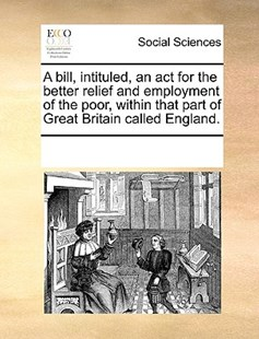 A bill, intituled, an act for the better relief and employment of the poor, within that part of Great Britain called England. by See Notes Multiple Contributors (9781170221174) - PaperBack - Social Sciences Sociology