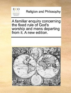 A familiar enquiry concerning the fixed rule of God's worship and mens departing from it. A new edition. by See Notes Multiple Contributors (9781170222393) - PaperBack - Religion & Spirituality