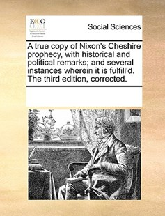 A true copy of Nixon's Cheshire prophecy, with historical and political remarks; and several instances wherein it is fulfill'd. The third edition, corrected. by See Notes Multiple Contributors (9781170222669) - PaperBack - Social Sciences Sociology