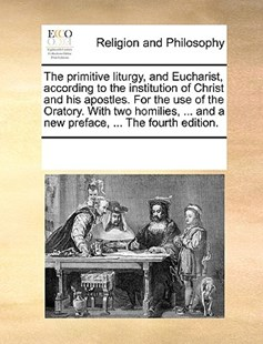 The primitive liturgy, and Eucharist, according to the institution of Christ and his apostles. For the use of the Oratory. With two homilies, ... and a new preface, ... The fourth edition. by See Notes Multiple Contributors (9781170223178) - PaperBack - Religion & Spirituality