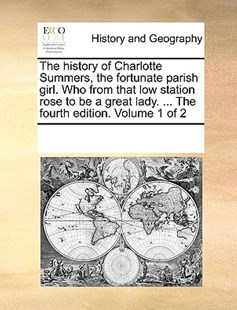 The history of Charlotte Summers, the fortunate parish girl. Who from that low station rose to be a great lady. ... The fourth edition. Volume 1 of 2 by See Notes Multiple Contributors (9781170223284) - PaperBack - History Modern