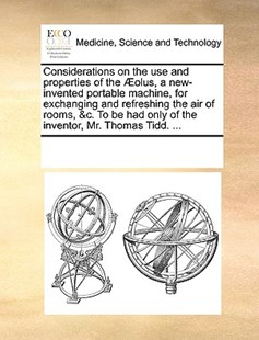 Considerations on the use and properties of the Æolus, a new-invented portable machine, for exchanging and refreshing the air of rooms, &c. To be had only of the inventor, Mr. Thomas Tidd. ... by See Notes Multiple Contributors (9781170223734) - PaperBack - Reference Medicine