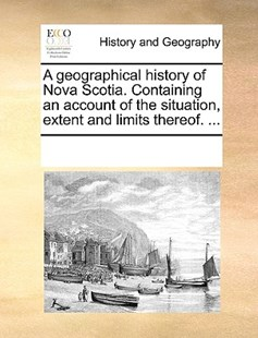 A geographical history of Nova Scotia. Containing an account of the situation, extent and limits thereof. ... by See Notes Multiple Contributors (9781170224977) - PaperBack - History Modern