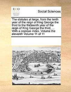 The statutes at large, from the tenth year of the reign of King George the third to the thirteenth year of the reign of King George the third, ... With a copious index. Volume the eleventh  Volume 11 of 11 by See Notes Multiple Contributors (9781170225073) - PaperBack - Social Sciences Sociology