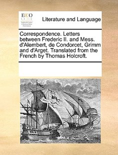 Correspondence. Letters between Frederic II. and Mess. d'Alembert, de Condorcet, Grimm and d'Arget. Translated from the French by Thomas Holcroft. by See Notes Multiple Contributors (9781170226049) - PaperBack - Reference