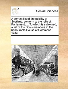 A correct list of the nobility of Scotland, conform to the rolls of Parliament; ... To which is subjoined, a list of the Scots members in the honourable House of Commons 1733. by See Notes Multiple Contributors (9781170226766) - PaperBack - Social Sciences Sociology