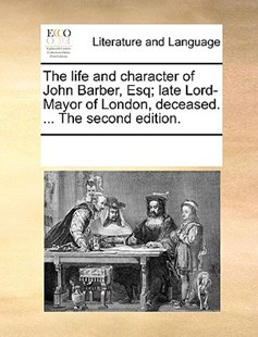 The life and character of John Barber, Esq; late Lord-Mayor of London, deceased. ... The second edition. by See Notes Multiple Contributors (9781170227336) - PaperBack - Reference