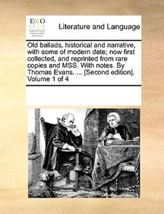 Old ballads, historical and narrative, with some of modern date; now first collected, and reprinted from rare copies and MSS. With notes. By Thomas Evans. ... [Second edition]. Volume 1 of 4 by See Notes Multiple Contributors (9781170229118) - PaperBack - Reference