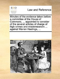 Minutes of the evidence taken before a committee of the House of Commons, ... appointed to consider of the several articles of charge of high crimes and misdemeanors ... against Warren Hastings, ... by See Notes Multiple Contributors (9781170229293) - PaperBack - Reference Law