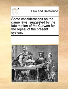 Some considerations on the game laws, suggested by the late motion of Mr. Curwen for the repeal of the present system. by See Notes Multiple Contributors (9781170229415) - PaperBack - Reference Law