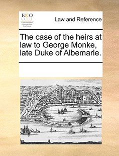 The case of the heirs at law to George Monke, late Duke of Albemarle. by See Notes Multiple Contributors (9781170229460) - PaperBack - Reference Law