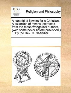 A handful of flowers for a Christian. A collection of hymns, extracted from the most evangelical authors, (with some never before published,) ... By the Rev. C. Chandler. by See Notes Multiple Contributors (9781170229736) - PaperBack - Religion & Spirituality