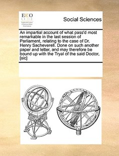 An impartial account of what pass'd most remarkable in the last session of Parliament, relating to the case of Dr. Henry Sacheverell. Done on such another paper and letter, and may therefore be bound up with the Tryal of the said Doctor, [sic] by See Notes Multiple Contributors (9781170229910) - PaperBack - Social Sciences Sociology