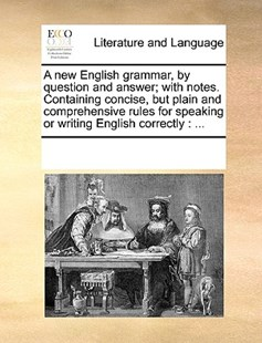 A new English grammar, by question and answer; with notes. Containing concise, but plain and comprehensive rules for speaking or writing English correctly by See Notes Multiple Contributors (9781170231111) - PaperBack - Reference