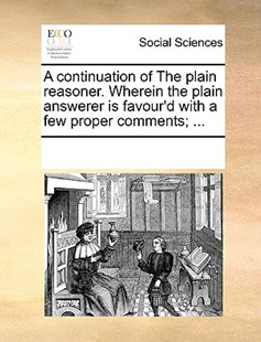 A continuation of The plain reasoner. Wherein the plain answerer is favour'd with a few proper comments; ... by See Notes Multiple Contributors (9781170232002) - PaperBack - Social Sciences Sociology