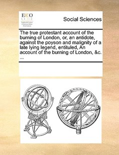 The true protestant account of the burning of London, or, an antidote, against the poyson and malignity of a late lying legend, entituled, An account of the burning of London, &c. ... by See Notes Multiple Contributors (9781170233207) - PaperBack - Social Sciences Sociology