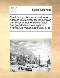 The Lords protest on a motion to address His Majesty for the keeping our forces at home, till the Dutch has [sic] declared war against France. Die Veneris 2do Maij, 1746. by See Notes Multiple Contributors (9781170233214) - PaperBack - Social Sciences Sociology
