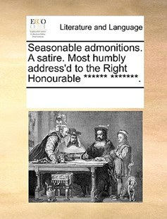 Seasonable admonitions. A satire. Most humbly address'd to the Right Honourable ****** *******. by See Notes Multiple Contributors (9781170233337) - PaperBack - Reference