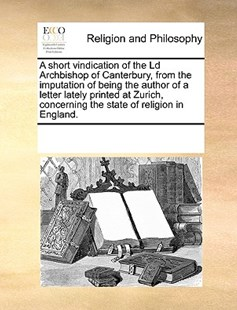 A short vindication of the Ld Archbishop of Canterbury, from the imputation of being the author of a letter lately printed at Zurich, concerning the state of religion in England. by See Notes Multiple Contributors (9781170234235) - PaperBack - Religion & Spirituality