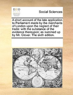 A short account of the late application to Parliament made by the merchants of London upon the neglect of their trade by See Notes Multiple Contributors (9781170234341) - PaperBack - Social Sciences Sociology