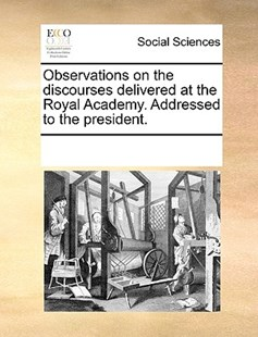 Observations on the discourses delivered at the Royal Academy. Addressed to the president. by See Notes Multiple Contributors (9781170234822) - PaperBack - Social Sciences Sociology