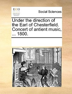 Under the direction of the Earl of Chesterfield. Concert of antient music, ... 1800. by See Notes Multiple Contributors (9781170235263) - PaperBack - Social Sciences Sociology
