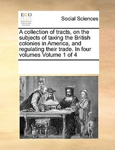 A collection of tracts, on the subjects of taxing the British colonies in America, and regulating their trade. In four volumes  Volume 1 of 4 by See Notes Multiple Contributors (9781170235461) - PaperBack - Social Sciences Sociology