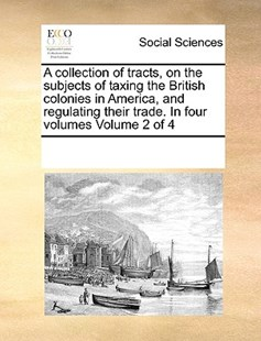 A collection of tracts, on the subjects of taxing the British colonies in America, and regulating their trade. In four volumes  Volume 2 of 4 by See Notes Multiple Contributors (9781170235478) - PaperBack - Social Sciences Sociology