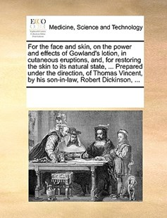 For the face and skin, on the power and effects of Gowland's lotion, in cutaneous eruptions, and, for restoring the skin to its natural state, ... Prepared under the direction, of Thomas Vincent, by his son-in-law, Robert Dickinson, ... by See Notes Multiple Contributors (9781170236987) - PaperBack - Reference Medicine