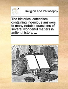 The historical catechism containing ingenious answers to many notable questions of several wonderful matters in antient history. ... by See Notes Multiple Contributors (9781170237045) - PaperBack - Religion & Spirituality