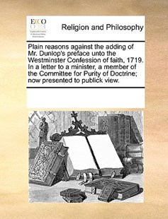 Plain reasons against the adding of Mr. Dunlop's preface unto the Westminster Confession of faith, 1719. In a letter to a minister, a member of the Committee for Purity of Doctrine; now presented to publick view. by See Notes Multiple Contributors (9781170237731) - PaperBack - Religion & Spirituality