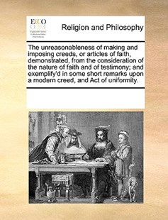 The unreasonableness of making and imposing creeds, or articles of faith, demonstrated, from the consideration of the nature of faith and of testimony; and exemplify'd in some short remarks upon a modern creed, and Act of uniformity. by See Notes Multiple Contributors (9781170237779) - PaperBack - Religion & Spirituality