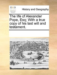The life of Alexander Pope, Esq; With a true copy of his last will and testament. by See Notes Multiple Contributors (9781170237885) - PaperBack - History Modern