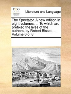 The Spectator. A new edition in eight volumes; ... To which are prefixed the lives of the authors, by Robert Bisset, ...  Volume 6 of 8 by See Notes Multiple Contributors (9781170238516) - PaperBack - Reference