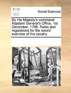 By His Majesty's command. Adjutant General's Office, 1st December, 1796. Rules and regulations for the sword exercise of the cavalry. by See Notes Multiple Contributors (9781170238882) - PaperBack - Social Sciences Sociology