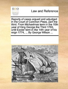 Reports of cases argued and adjudged in the Court of Common Pleas, part the third. From Michaelmas term in the 10th year of King George the Third 1769, until Easter term in the 14th year of his reign 1774, ... By George Wilson ... by See Notes Multiple Contributors (9781170240588) - PaperBack - Reference Law