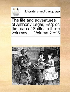 The life and adventures of Anthony Leger, Esq; or, the man of Shifts. In three volumes. ...  Volume 2 of 3 by See Notes Multiple Contributors (9781170241134) - PaperBack - Reference