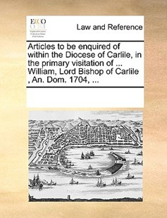 Articles to be enquired of within the Diocese of Carlile, in the primary visitation of ... William, Lord Bishop of Carlile , An. Dom. 1704, ... by See Notes Multiple Contributors (9781170241998) - PaperBack - Reference Law