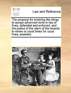 The proposal for enabling the clergy to accept advanced rents in lieu of fines, defended and enforced by See Notes Multiple Contributors (9781170242025) - PaperBack - Reference Law