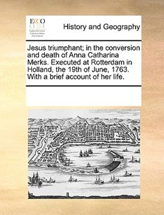 Jesus triumphant; in the conversion and death of Anna Catharina Merks. Executed at Rotterdam in Holland, the 19th of June, 1763. With a brief account of her life. by See Notes Multiple Contributors (9781170242285) - PaperBack - History Modern