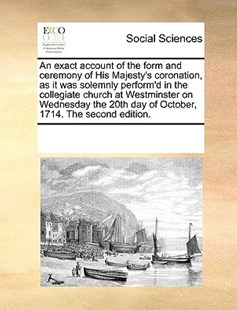 An exact account of the form and ceremony of His Majesty's coronation, as it was solemnly perform'd in the collegiate church at Westminster on Wednesday the 20th day of October, 1714. The second edition. by See Notes Multiple Contributors (9781170242308) - PaperBack - Social Sciences Sociology