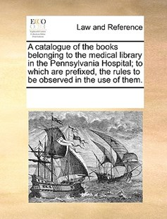 A catalogue of the books belonging to the medical library in the Pennsylvania Hospital; to which are prefixed, the rules to be observed in the use of them. by See Notes Multiple Contributors (9781170242711) - PaperBack - Reference Law