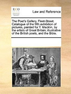 The Poet's Gallery, Fleet-Street. Catalogue of the fifth exhibition of pictures, painted for T. Macklin, by the artists of Great Britain; illustrative of the British poets, and the Bible. by See Notes Multiple Contributors (9781170242728) - PaperBack - Reference Law